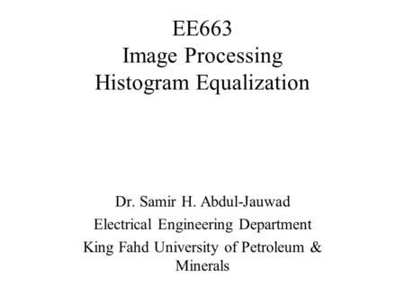 EE663 Image Processing Histogram Equalization Dr. Samir H. Abdul-Jauwad Electrical Engineering Department King Fahd University of Petroleum & Minerals.