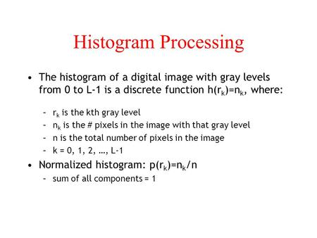 Histogram Processing The histogram of a digital image with gray levels from 0 to L-1 is a discrete function h(rk)=nk, where: rk is the kth gray level nk.