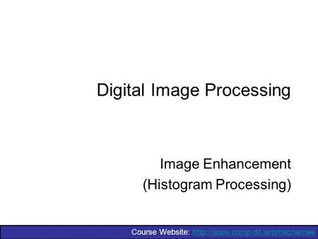 Course Website:  Digital Image Processing Image Enhancement (Histogram Processing)