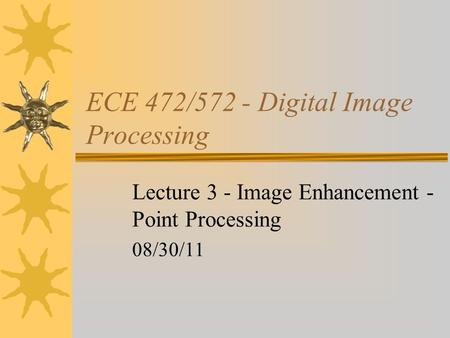 ECE 472/572 - Digital Image Processing Lecture 3 - Image Enhancement - Point Processing 08/30/11.