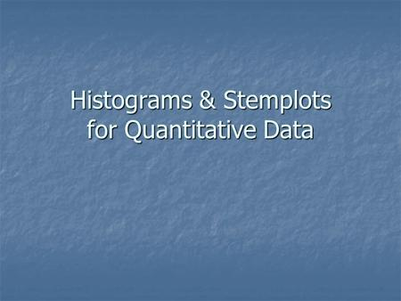 Histograms & Stemplots for Quantitative Data. Describing Data using Summary Features of Quantitative Variables Center — Location in middle of all data.