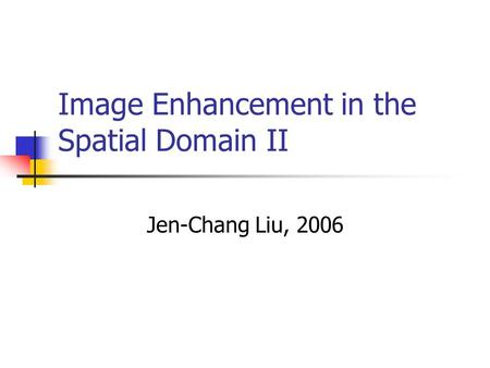 Image Enhancement in the Spatial Domain II Jen-Chang Liu, 2006.