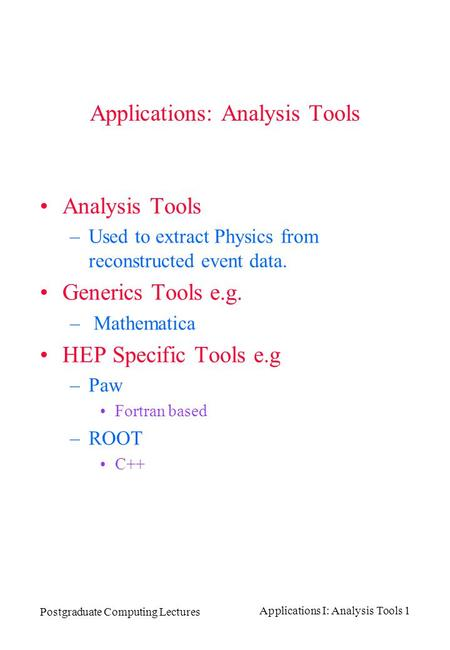 Postgraduate Computing Lectures Applications I: Analysis Tools 1 Applications: Analysis Tools Analysis Tools –Used to extract Physics from reconstructed.