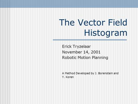 The Vector Field Histogram Erick Tryzelaar November 14, 2001 Robotic Motion Planning A Method Developed by J. Borenstein and Y. Koren.