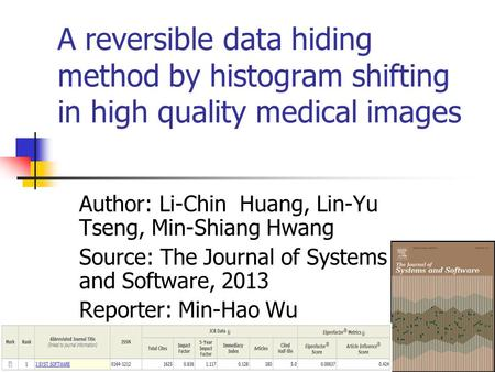 A reversible data hiding method by histogram shifting in high quality medical images Author: Li-Chin Huang, Lin-Yu Tseng, Min-Shiang Hwang Source: The.