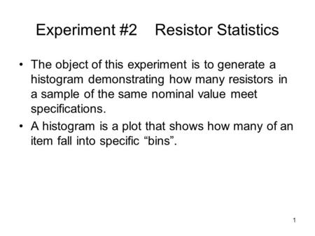 Experiment #2 Resistor Statistics The object of this experiment is to generate a histogram demonstrating how many resistors in a sample of the same nominal.