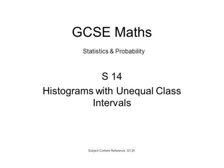 S 14 Histograms with Unequal Class Intervals Subject Content Reference: S3.2h GCSE Maths Statistics & Probability.