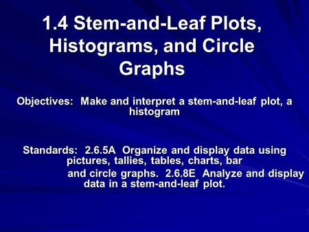 1.4 Stem-and-Leaf Plots, Histograms, and Circle Graphs Objectives: Make and interpret a stem-and-leaf plot, a histogram Standards: 2.6.5A Organize and.
