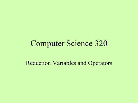 Computer Science 320 Reduction Variables and Operators.