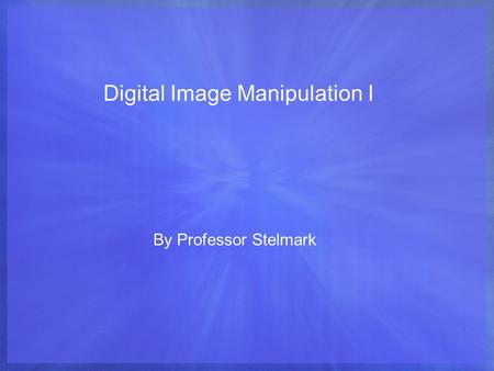 Digital Image Manipulation I By Professor Stelmark.