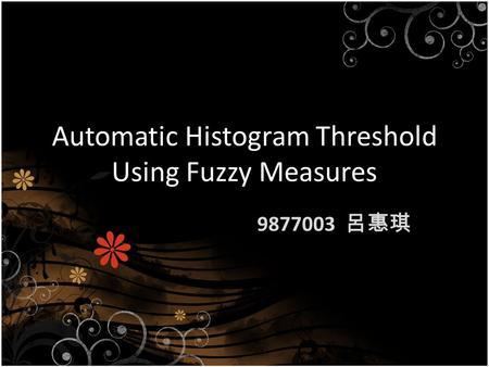 Automatic Histogram Threshold Using Fuzzy Measures 9877003 呂惠琪.