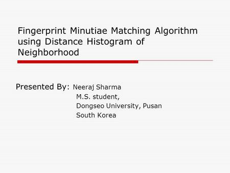 Fingerprint Minutiae Matching Algorithm using Distance Histogram of Neighborhood Presented By: Neeraj Sharma M.S. student, Dongseo University, Pusan South.