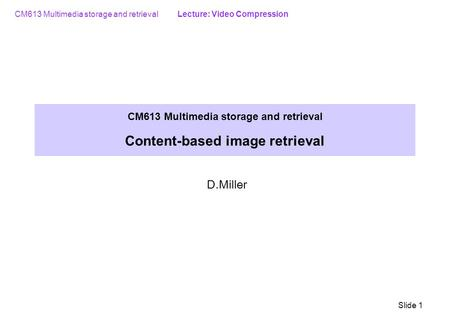 CM613 Multimedia storage and retrieval Lecture: Video Compression Slide 1 CM613 Multimedia storage and retrieval Content-based image retrieval D.Miller.