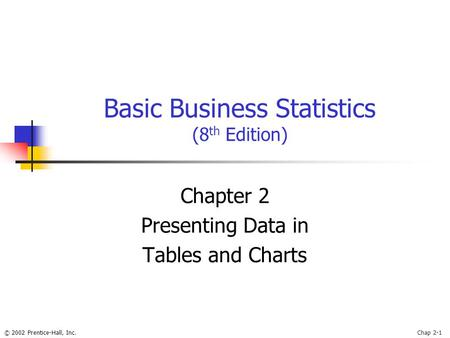 © 2002 Prentice-Hall, Inc.Chap 2-1 Basic Business Statistics (8 th Edition) Chapter 2 Presenting Data in Tables and Charts.