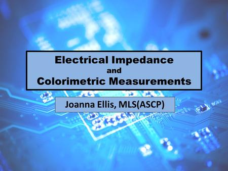 Electrical Impedance and Colorimetric Measurements Joanna Ellis, MLS(ASCP)