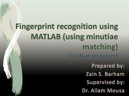 Fingerprint recognition using MATLAB (using minutiae matching) Graduation project Prepared by: Zain S. Barham Supervised by: Dr. Allam Mousa.