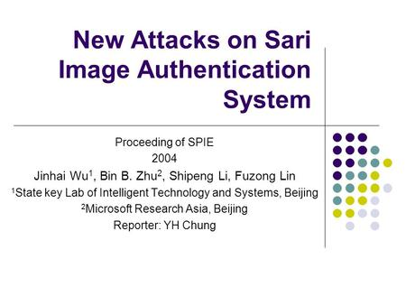 New Attacks on Sari Image Authentication System Proceeding of SPIE 2004 Jinhai Wu 1, Bin B. Zhu 2, Shipeng Li, Fuzong Lin 1 State key Lab of Intelligent.
