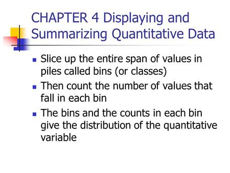 CHAPTER 4 Displaying and Summarizing Quantitative Data Slice up the entire span of values in piles called bins (or classes) Then count the number of values.