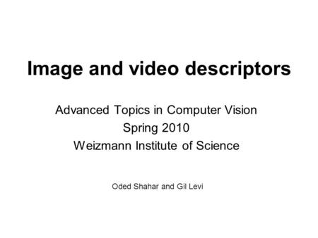 Image and video descriptors Advanced Topics in Computer Vision Spring 2010 Weizmann Institute of Science Oded Shahar and Gil Levi.