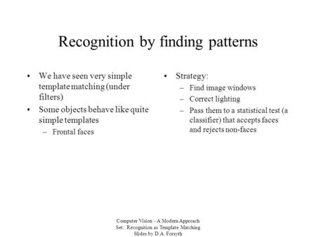 Computer Vision - A Modern Approach Set: Recognition as Template Matching Slides by D.A. Forsyth Recognition by finding patterns We have seen very simple.