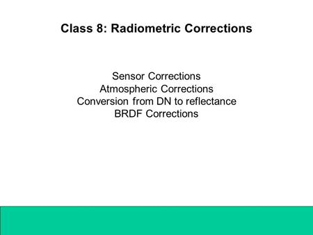 Class 8: Radiometric Corrections Sensor Corrections Atmospheric Corrections Conversion from DN to reflectance BRDF Corrections.