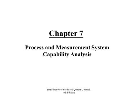 Introduction to Statistical Quality Control, 4th Edition Chapter 7 Process and Measurement System Capability Analysis.