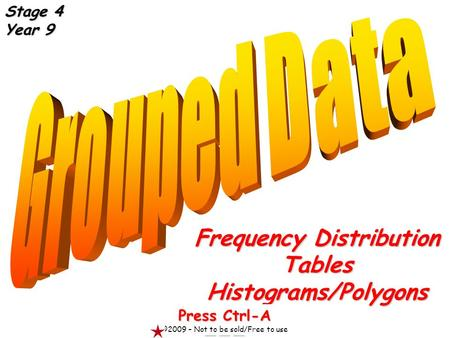 Frequency Distribution TablesHistograms/Polygons Press Ctrl-A ©2009 – Not to be sold/Free to use Stage 4 Year 9.