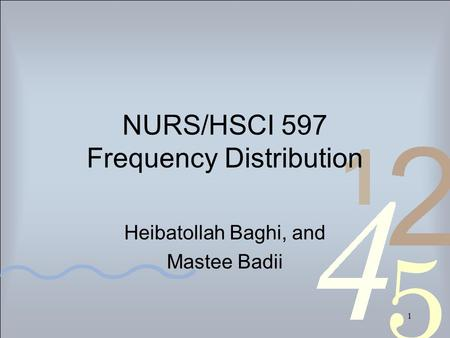 1 NURS/HSCI 597 Frequency Distribution Heibatollah Baghi, and Mastee Badii.