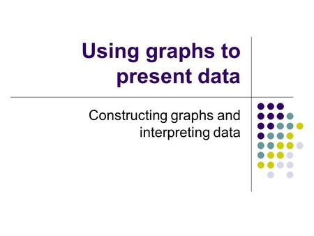 Using graphs to present data Constructing graphs and interpreting data.