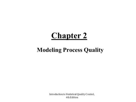 Introduction to Statistical Quality Control, 4th Edition Chapter 2 Modeling Process Quality.