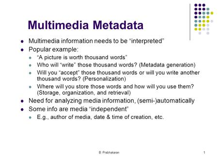 "B. Prabhakaran1 Multimedia Metadata Multimedia information needs to be ""interpreted"" Popular example: ""A picture is worth thousand words"" Who will ""write"""