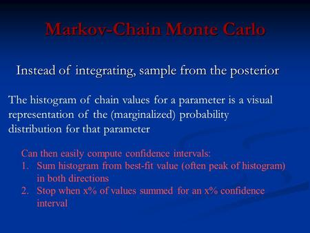 Markov-Chain Monte Carlo Can then easily compute confidence intervals: 1.Sum histogram from best-fit value (often peak of histogram) in both directions.