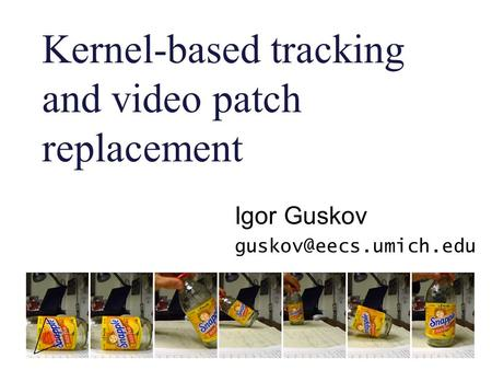 Kernel-based tracking and video patch replacement Igor Guskov