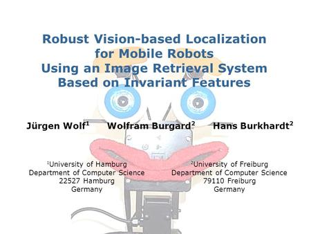 Jürgen Wolf 1 Wolfram Burgard 2 Hans Burkhardt 2 Robust Vision-based Localization for Mobile Robots Using an Image Retrieval System Based on Invariant.
