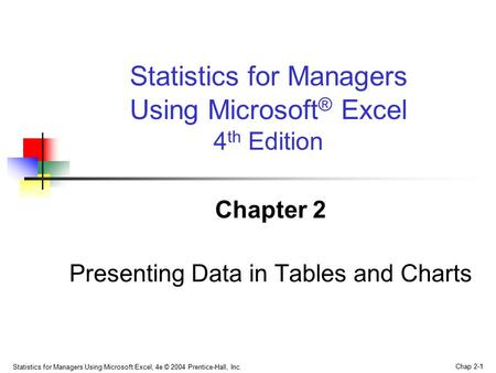 Statistics for Managers Using Microsoft Excel, 4e © 2004 Prentice-Hall, Inc. Chap 2-1 Chapter 2 Presenting Data in Tables and Charts Statistics for Managers.