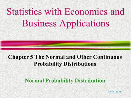 Note 7 of 5E Statistics with Economics and Business Applications Chapter 5 The Normal and Other Continuous Probability Distributions Normal Probability.