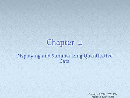 Displaying and Summarizing Quantitative Data Copyright © 2010, 2007, 2004 Pearson Education, Inc.