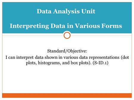 Data Analysis Unit Interpreting Data in Various Forms Standard/Objective: I can interpret data shown in various data representations (dot plots, histograms,