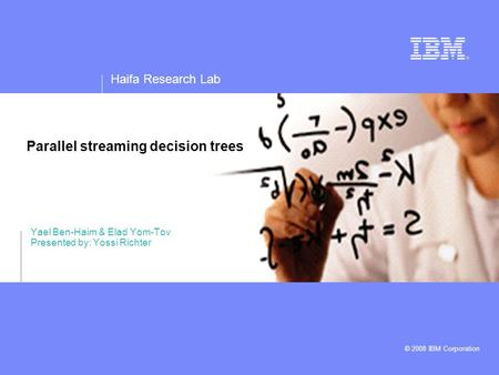 Haifa Research Lab © 2008 IBM Corporation Parallel streaming decision trees Yael Ben-Haim & Elad Yom-Tov Presented by: Yossi Richter.