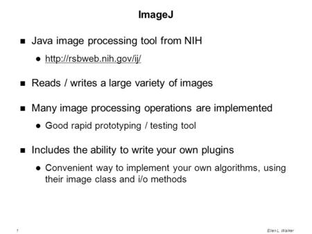1Ellen L. Walker ImageJ Java image processing tool from NIH  Reads / writes a large variety of images Many image processing operations.