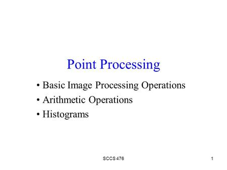 SCCS 4761 Point Processing Basic Image Processing Operations Arithmetic Operations Histograms.