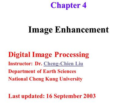 Image Enhancement Digital Image Processing Instructor: Dr. Cheng-Chien LiuCheng-Chien Liu Department of Earth Sciences National Cheng Kung University Last.
