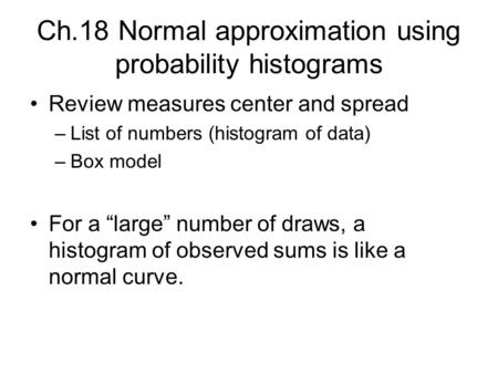 "Ch.18 Normal approximation using probability histograms Review measures center and spread –List of numbers (histogram of data) –Box model For a ""large"""