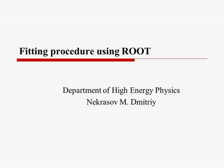 Fitting procedure using ROOT Department of High Energy Physics Nekrasov M. Dmitriy.