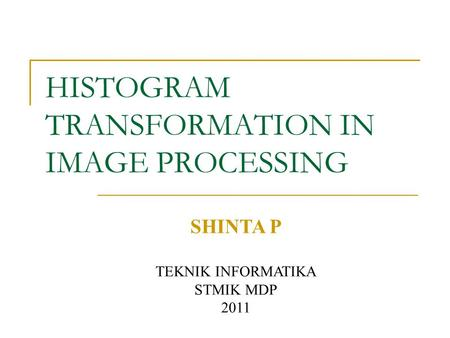 HISTOGRAM TRANSFORMATION IN IMAGE PROCESSING SHINTA P TEKNIK INFORMATIKA STMIK MDP 2011.