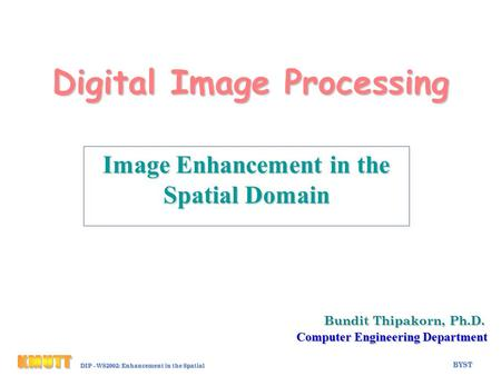 BYST Eh-1 DIP - WS2002: Enhancement in the Spatial Domain Digital Image Processing Bundit Thipakorn, Ph.D. Computer Engineering Department Image Enhancement.