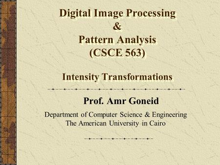 Digital Image Processing & Pattern Analysis (CSCE 563) Intensity Transformations Prof. Amr Goneid Department of Computer Science & Engineering The American.