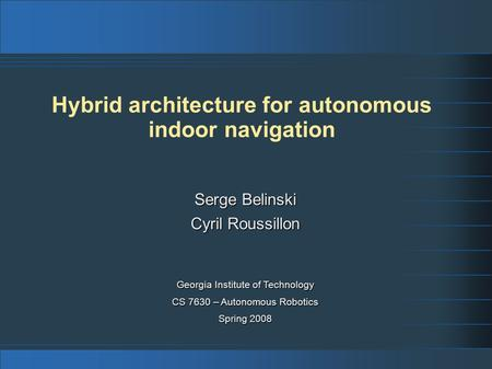 Hybrid architecture for autonomous indoor navigation Georgia Institute of Technology CS 7630 – Autonomous Robotics Spring 2008 Serge Belinski Cyril Roussillon.