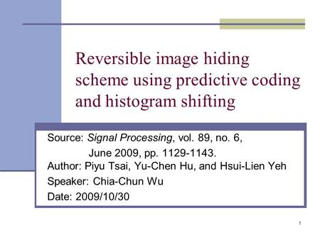 1 Reversible image hiding scheme using predictive coding and histogram shifting Source: Signal Processing, vol. 89, no. 6, June 2009, pp. 1129-1143. Author: