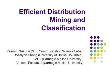 Efficient Distribution Mining and Classification Yasushi Sakurai (NTT Communication Science Labs), Rosalynn Chong (University of British Columbia), Lei.